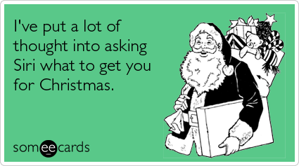 Funny Christmas Season Ecard: I've put a lot of thought into asking Siri what to get you for Christmas.