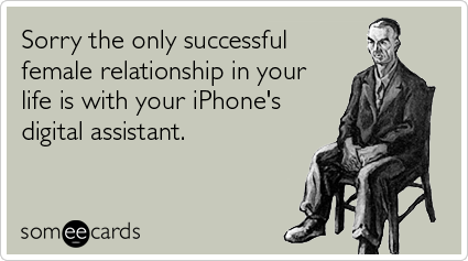 someecards.com - Sorry the only successful female relationship in your life is with your iPhone's digital assistant