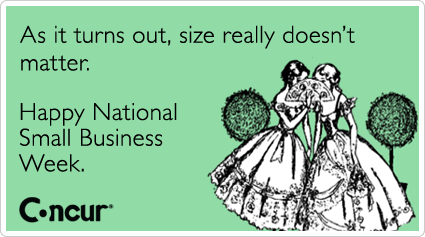 As it turns out, size really doesn't matter. Happy National Small Business Week.