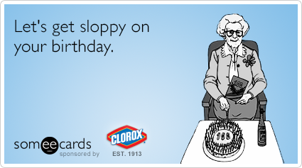 Let's get sloppy on your birthday.