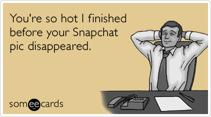 You're so hot I finished before your Snapchat pic disappeared.