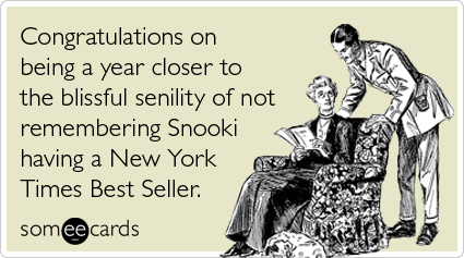 someecards.com - Congratulations on being a year closer to the blissful senility of not remembering Snooki having a New York Times Best Seller