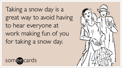 someecards.com - Taking a snow day is a great way to avoid having to hear everyone at work making fun of you for taking a snow day