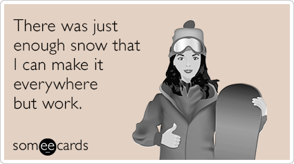 Last one to post here wins! - Page 38 Snow-everywhere-but-work-funny-ecard-hAJ
