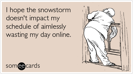 Funny Seasonal Ecard: I hope the snowstorm doesn't impact my schedule of aimlessly wasting my day online.