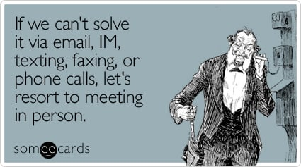 someecards.com - If we can't solve it via email, IM, texting, faxing, or phone calls, let's resort to meeting in person
