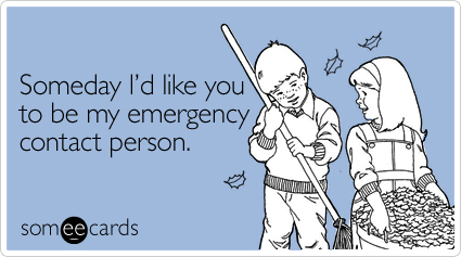 Someday I'd like you to be my emergency contact person.