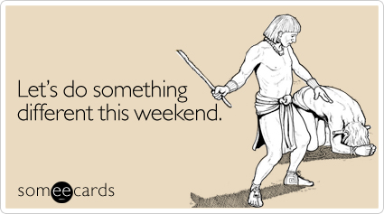 someecards.com - Let's do something different this weekend