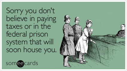 someecards.com - Sorry you don't believe in paying taxes or in the federal prison system that will soon house you