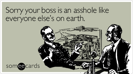 Sorry your boss is an asshole like everyone else's on earth