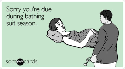 someecards.com - Sorry you're due during bathing suit season