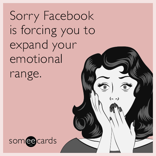 Sorry Facebook is forcing you to expand your emotional range.
