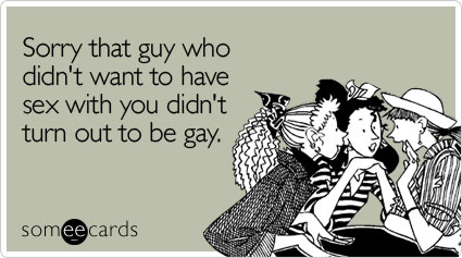 Funny Sympathy Ecard: Sorry that guy who didn't want to have sex with you didn't turn out to be gay.