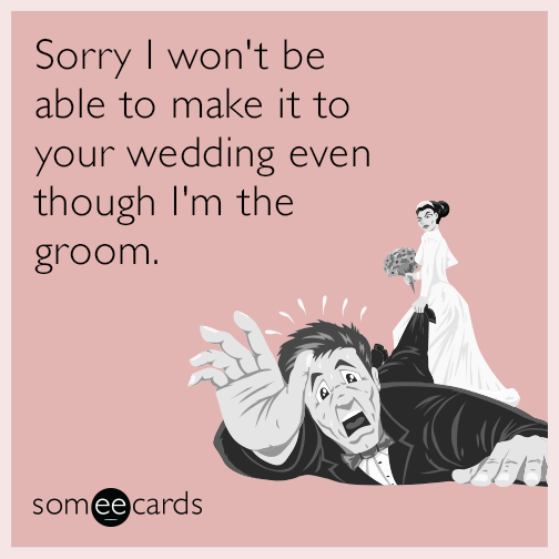 Sorry I won't be able to make it to your wedding even though I'm the groom.