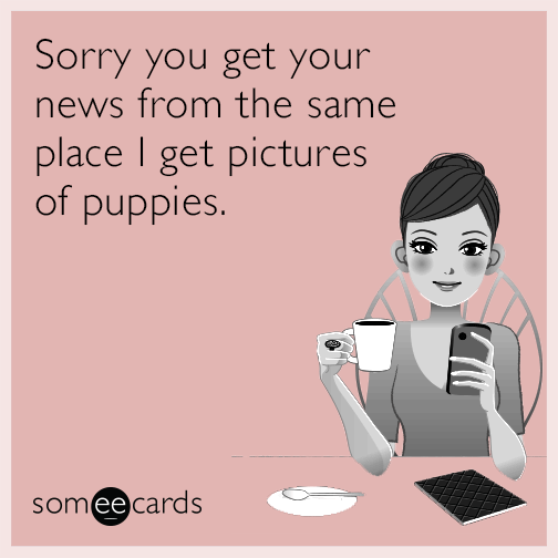 Sorry you get your news from the same place I get pictures of puppies.