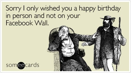 someecards.com - Sorry I only wished you a happy birthday in person and not on your Facebook Wall