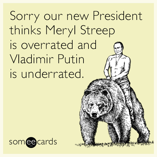 Sorry our new President thinks Meryl Streep is overrated and Vladimir Putin is underrated.