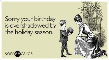 someecards.com - Sorry your birthday is overshadowed by the holiday season