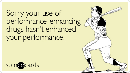 Funny Somewhat Topical Ecard: Sorry your use of performance-enhancing drugs hasn't enhanced your performance.