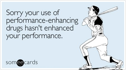 Sorry your use of performance-enhancing drugs hasn't enhanced your performance.