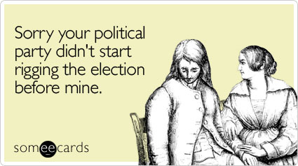 Sorry your political party didn't start rigging the election before mine