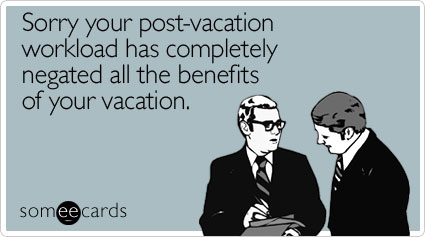 Sorry your post-vacation workload has completely negated all the benefits of your vacation
