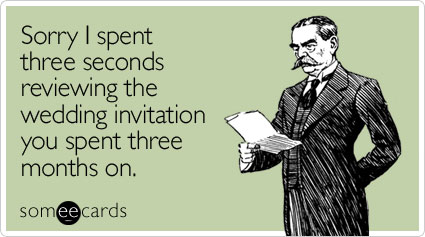 someecards.com - Sorry I spent three seconds reviewing the wedding invitation you spent three months on