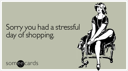 Funny Sympathy Ecard: Sorry you had a stressful day of shopping.