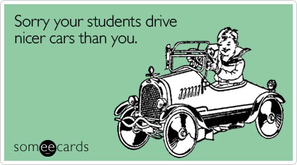 Funny Teacher Week Ecard: Sorry your students drive nicer cars than you.