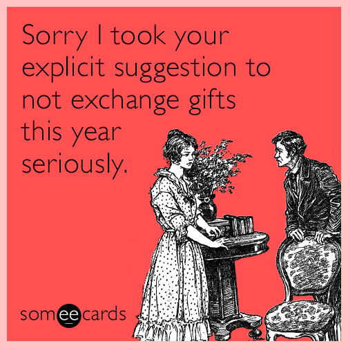 Sorry I took your explicit suggestion to not exchange gifts this year seriously.