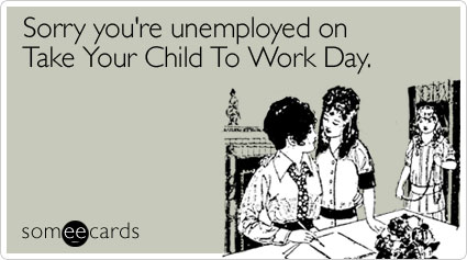 someecards.com - Sorry you're unemployed on Take Your Child To Work Day