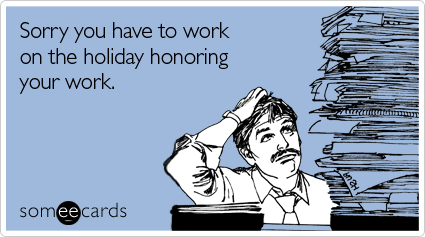 someecards.com - Sorry you have to work on the holiday honoring your work