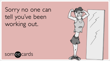 someecards.com - Sorry no one can tell you've been working out.
