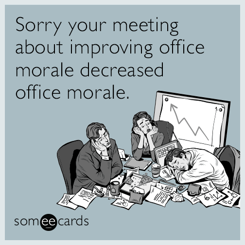 Sorry your meeting about improving office morale decreased office morale.