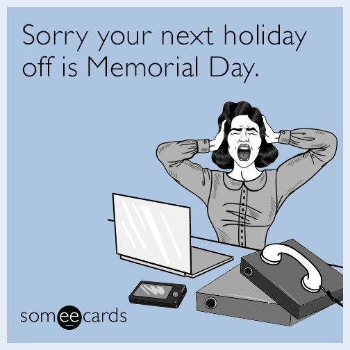 Sorry your next holiday off is Memorial Day.