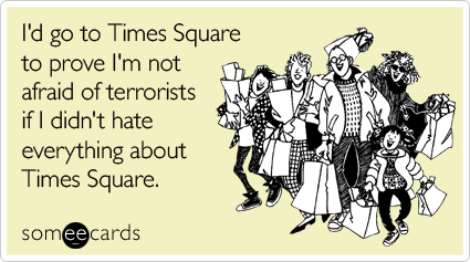 I'd go to Times Square to prove I'm not afraid of terrorists if I didn't hate everything about Times Square