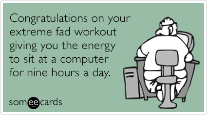 someecards.com - Congratulations on your extreme fad workout giving you the energy to sit at a computer for nine hours a day.