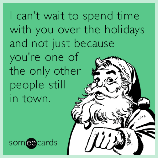 I can't wait to spend time with you over the holidays and not just because you're one of the only other people still in town.