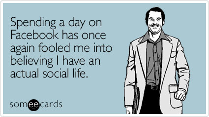 someecards.com - Spending a day on Facebook has once again fooled me into believing I have an actual social life