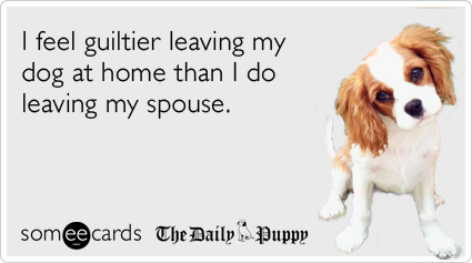 someecards.com - I feel guiltier leaving my dog at home than I do leaving my spouse.