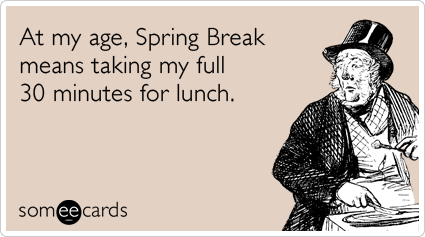 Funny Seasonal Ecard: At my age, Spring Break means taking my full 30 minutes for lunch.