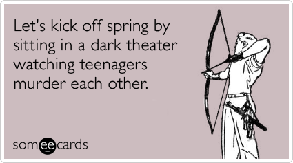 Funny Movies Ecard: Let's kick off spring by sitting in a dark theater watching teenagers murder each other.