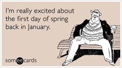 I'm really excited for the first day of spring back in January.