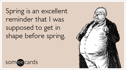 Funny Seasonal Ecard: Spring is an excellent reminder that I was supposed to get in shape before spring.