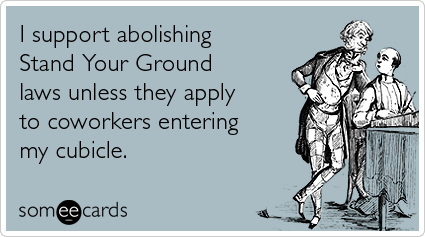someecards.com - I support abolishing Stand Your Ground laws unless they apply to coworkers entering my cubicle