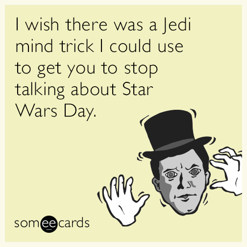 I wish there was a Jedi mind trick I could use to get you to stop talking about Star Wars Day.