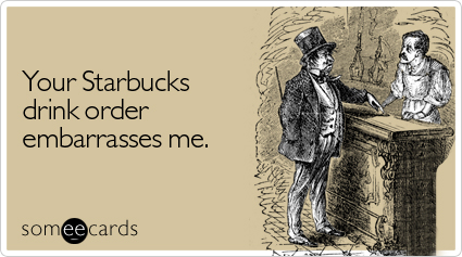 someecards.com - Your Starbucks drink order embarrasses me