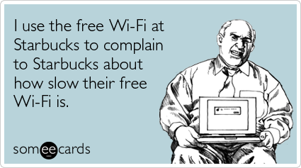 Funny Confession Ecard: I use the free Wi-Fi at Starbucks to complain to Starbucks about how slow their free Wi-Fi is.