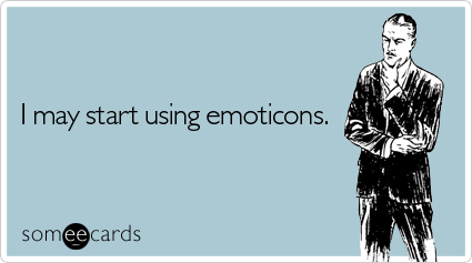 someecards.com - I may start using emoticons