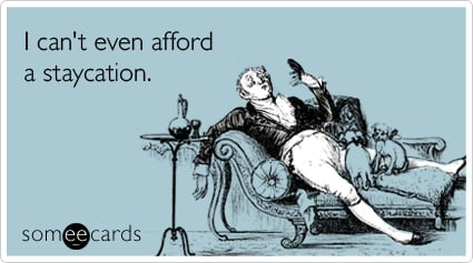 Funny Confession Ecard: I can't even afford a staycation.